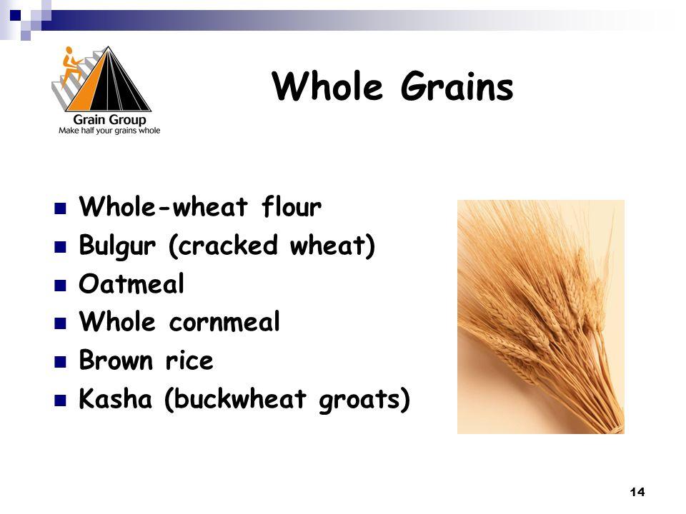 14 Whole Grains Whole-wheat flour Bulgur (cracked wheat) Oatmeal Whole cornmeal Brown rice Kasha (buckwheat groats)