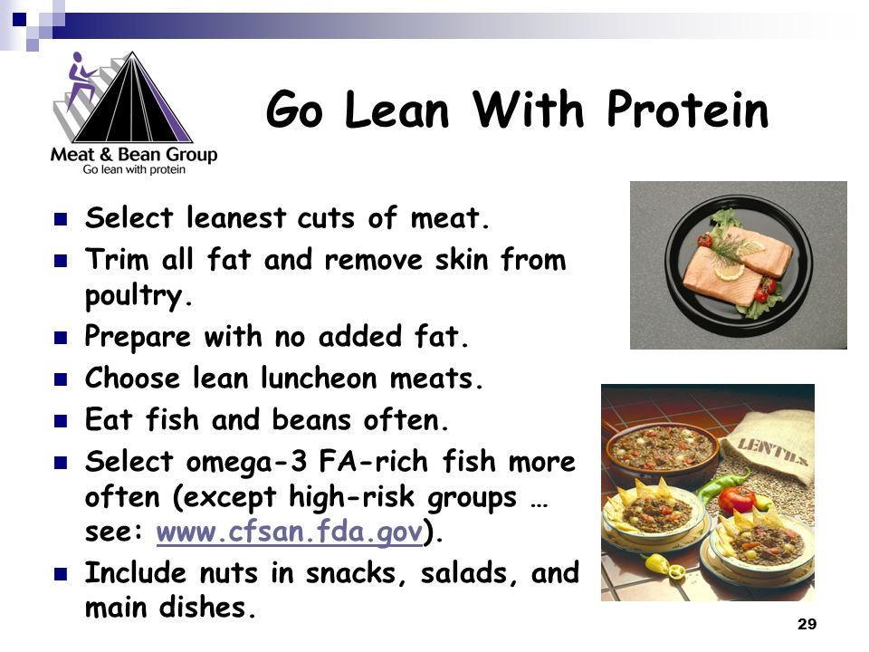 29 Go Lean With Protein Select leanest cuts of meat. Trim all fat and remove skin from poultry. Prepare with no added fat. Choose lean luncheon meats.