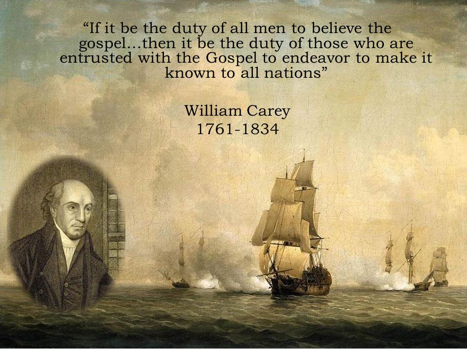If it be the duty of all men to believe the gospel…then it be the duty of those who are entrusted with the Gospel to endeavor to make it known to all nations William Carey