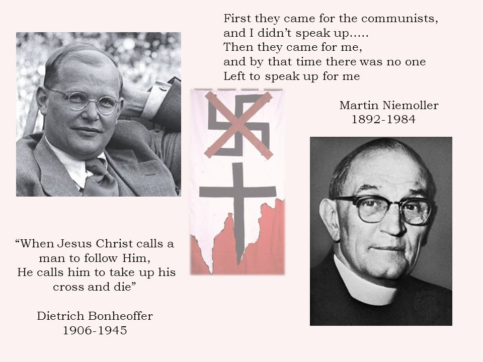 When Jesus Christ calls a man to follow Him, He calls him to take up his cross and die Dietrich Bonheoffer 1906-1945 First they came for the communists, and I didnt speak up…..