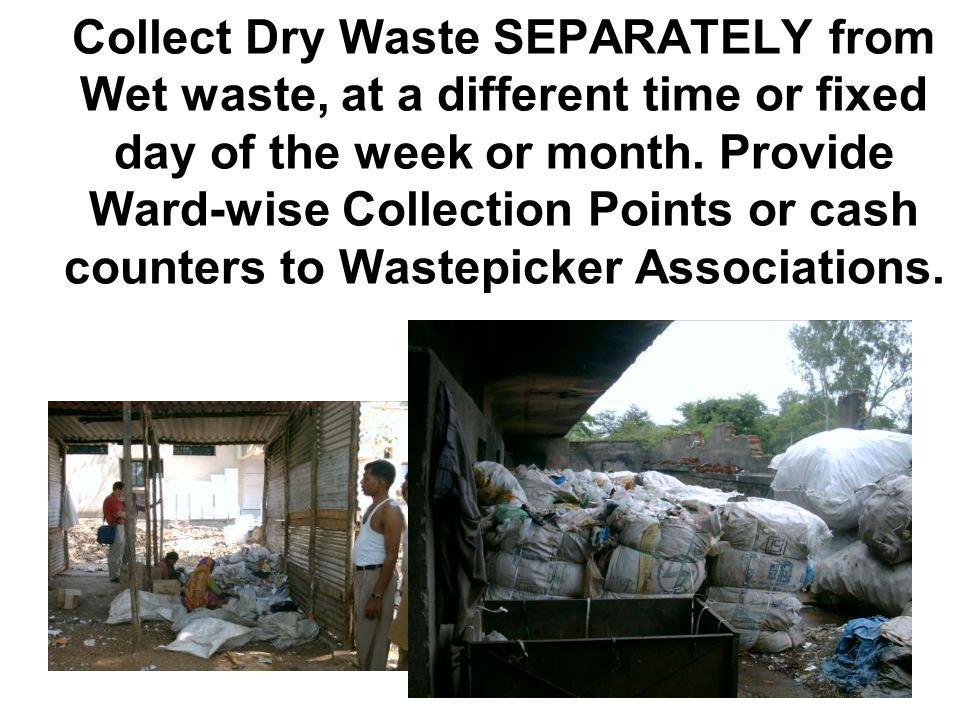 Collect Dry Waste SEPARATELY from Wet waste, at a different time or fixed day of the week or month.