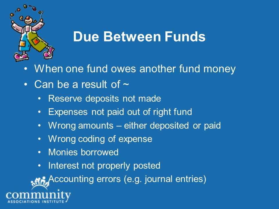 Due Between Funds When one fund owes another fund money Can be a result of ~ Reserve deposits not made Expenses not paid out of right fund Wrong amounts – either deposited or paid Wrong coding of expense Monies borrowed Interest not properly posted Accounting errors (e.g.