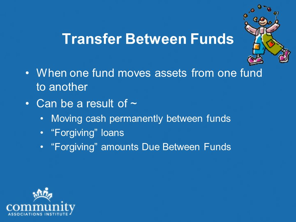 Transfer Between Funds When one fund moves assets from one fund to another Can be a result of ~ Moving cash permanently between funds Forgiving loans Forgiving amounts Due Between Funds