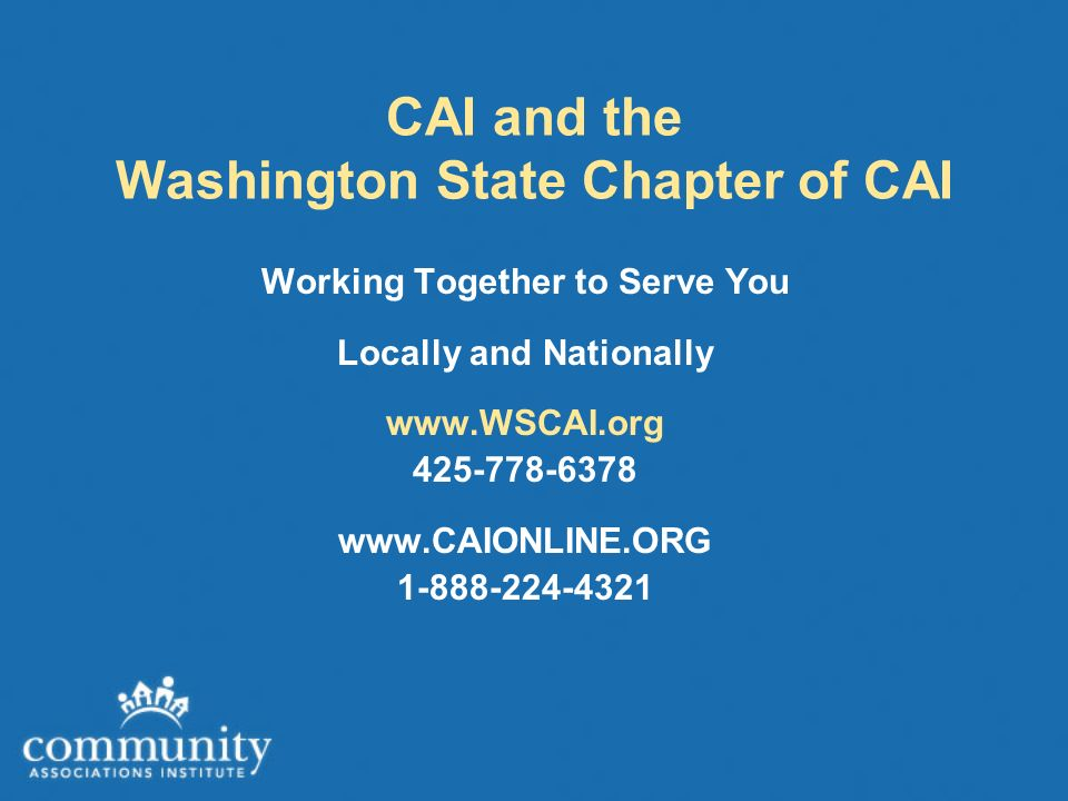 CAI and the Washington State Chapter of CAI Working Together to Serve You Locally and Nationally www.WSCAI.org 425-778-6378 www.CAIONLINE.ORG 1-888-224-4321