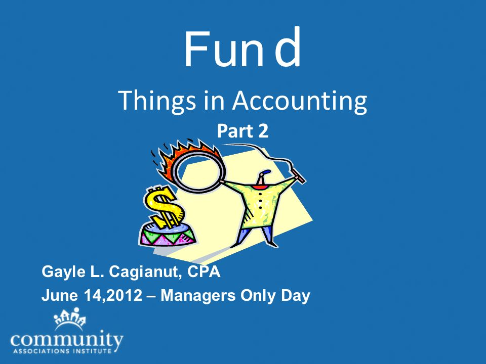 Fun d Things in Accounting Part 2 Gayle L. Cagianut, CPA June 14,2012 – Managers Only Day