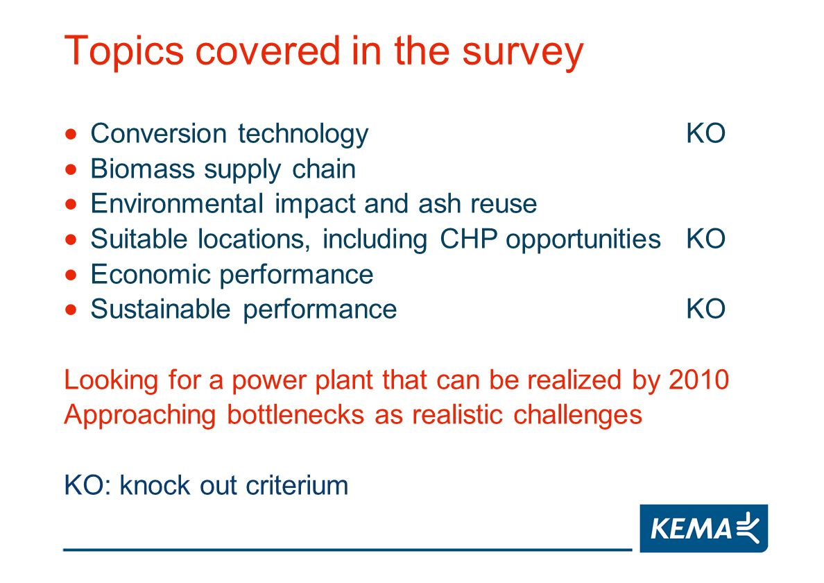 Topics covered in the survey Conversion technologyKO Biomass supply chain Environmental impact and ash reuse Suitable locations, including CHP opportunitiesKO Economic performance Sustainable performanceKO Looking for a power plant that can be realized by 2010 Approaching bottlenecks as realistic challenges KO: knock out criterium