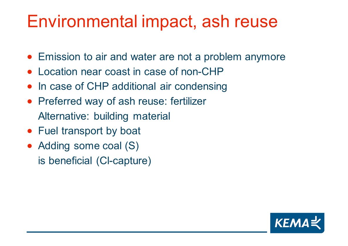 Environmental impact, ash reuse Emission to air and water are not a problem anymore Location near coast in case of non-CHP In case of CHP additional air condensing Preferred way of ash reuse: fertilizer Alternative: building material Fuel transport by boat Adding some coal (S) is beneficial (Cl-capture)