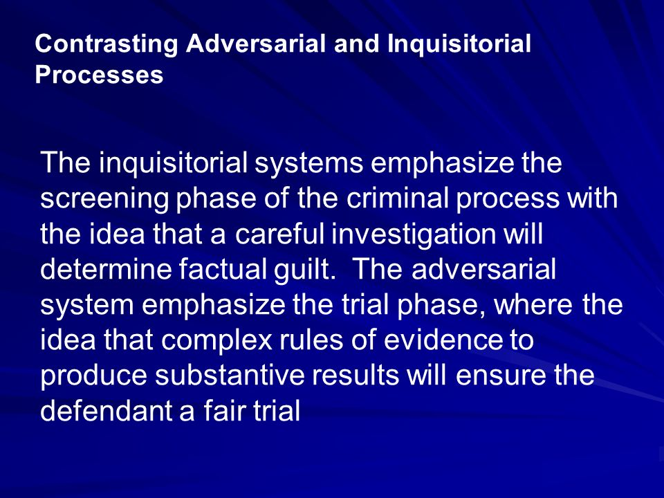 Contrasting Adversarial and Inquisitorial Processes The inquisitorial systems emphasize the screening phase of the criminal process with the idea that a careful investigation will determine factual guilt.