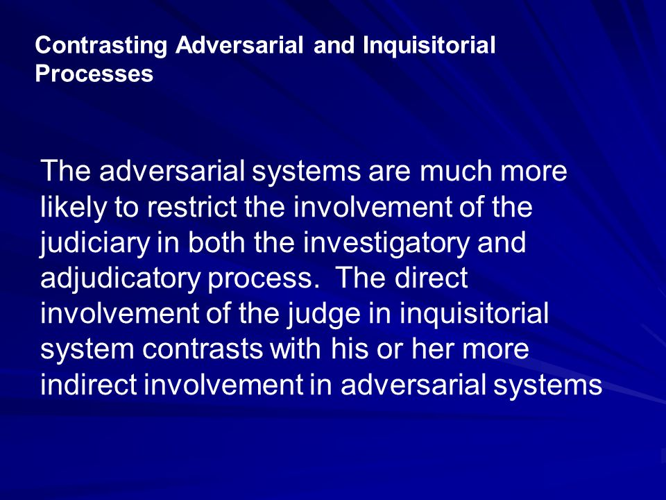 Contrasting Adversarial and Inquisitorial Processes The adversarial systems are much more likely to restrict the involvement of the judiciary in both