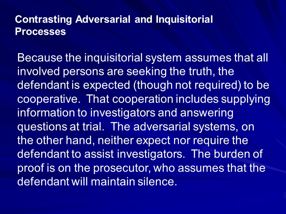 Contrasting Adversarial and Inquisitorial Processes The role of the judge in adversarial proceedings is primarily one of referee.