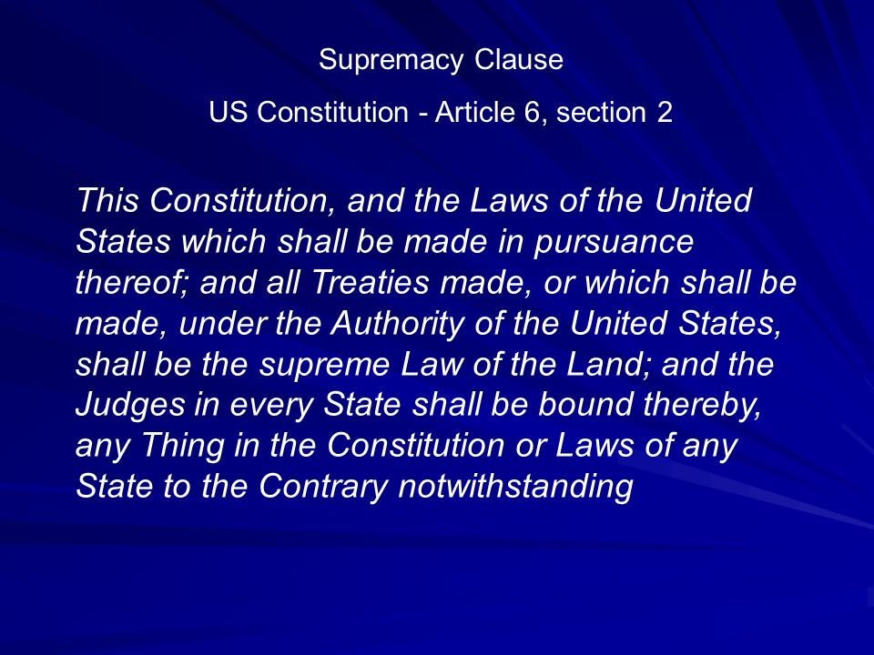 This Constitution, and the Laws of the United States which shall be made in pursuance thereof; and all Treaties made, or which shall be made, under the Authority of the United States, shall be the supreme Law of the Land; and the Judges in every State shall be bound thereby, any Thing in the Constitution or Laws of any State to the Contrary notwithstanding Supremacy Clause US Constitution - Article 6, section 2