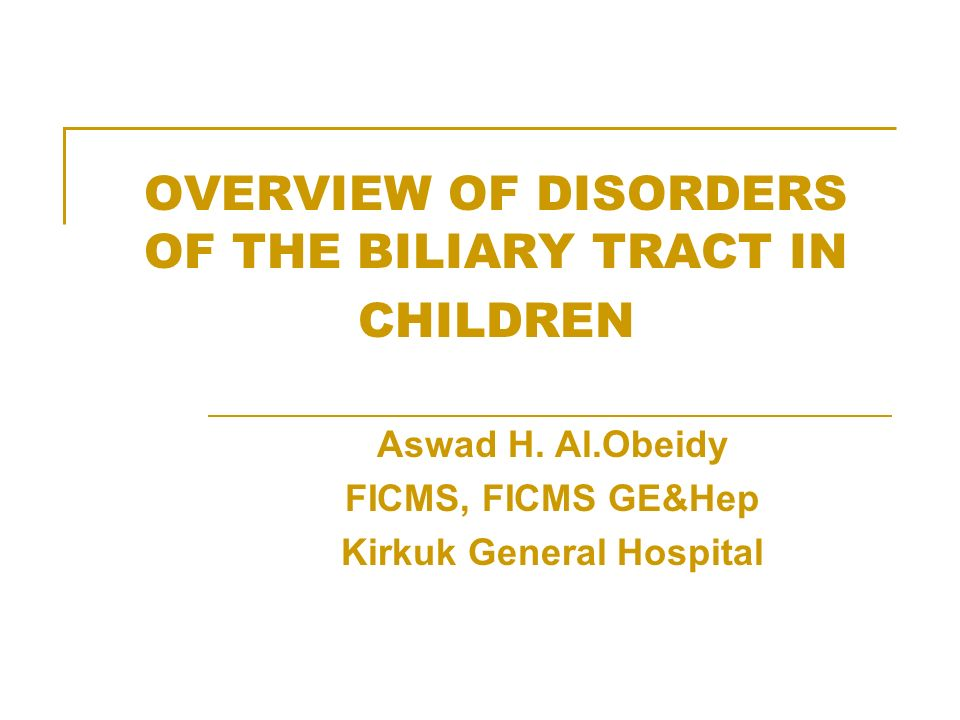 OVERVIEW OF DISORDERS OF THE BILIARY TRACT IN CHILDREN Aswad H. Al.Obeidy FICMS, FICMS GE&Hep Kirkuk General Hospital