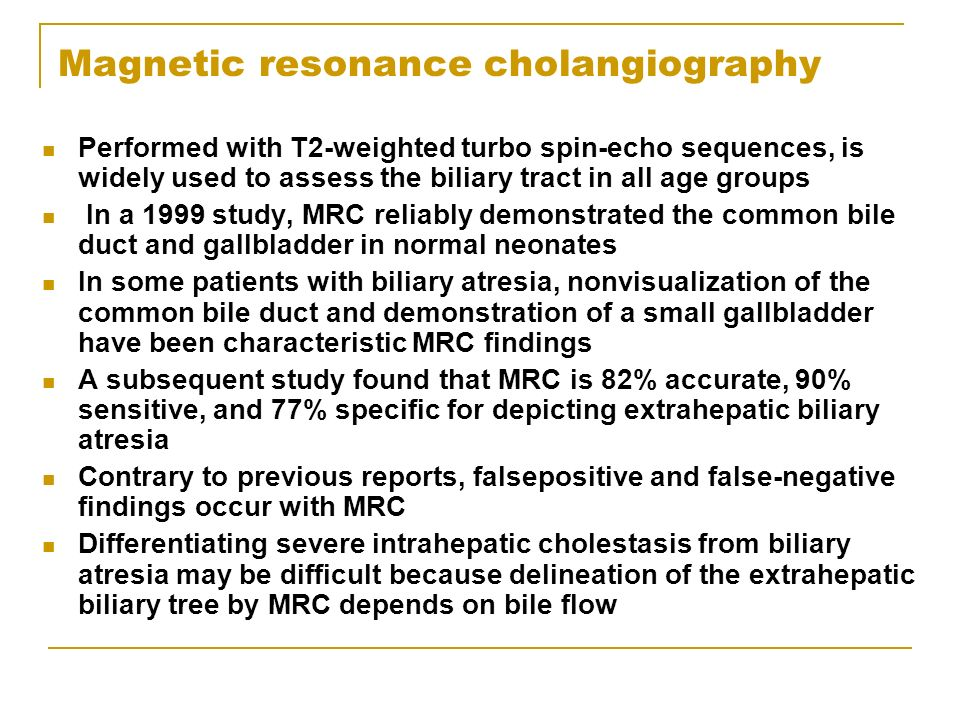 Magnetic resonance cholangiography Performed with T2-weighted turbo spin-echo sequences, is widely used to assess the biliary tract in all age groups