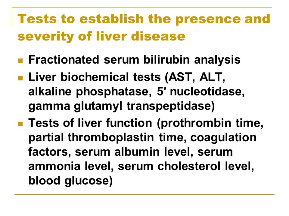 Tests to establish the presence and severity of liver disease Fractionated serum bilirubin analysis Liver biochemical tests (AST, ALT, alkaline phosph