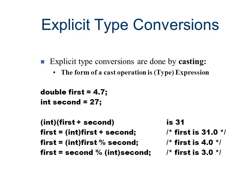 Explicit Type Conversions n Explicit type conversions are done by casting: The form of a cast operation is (Type) Expression double first = 4.7; int s