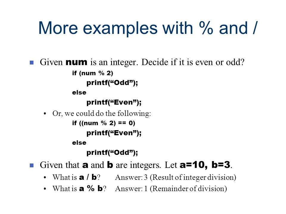 More examples with % and / Given num is an integer. Decide if it is even or odd? if (num % 2) printf(Odd); else printf(Even); Or, we could do the foll