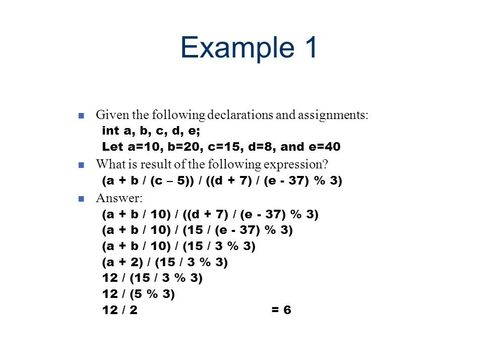 Example 1 n Given the following declarations and assignments: int a, b, c, d, e; Let a=10, b=20, c=15, d=8, and e=40 n What is result of the following