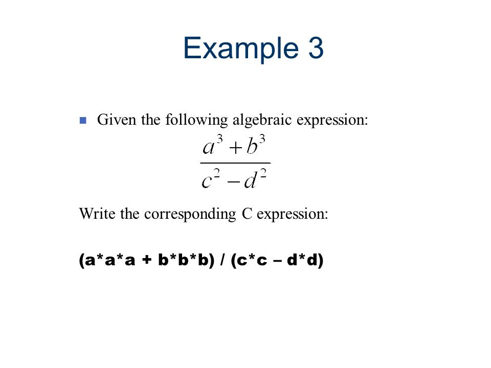 Example 3 n Given the following algebraic expression: Write the corresponding C expression: (a*a*a + b*b*b) / (c*c – d*d)