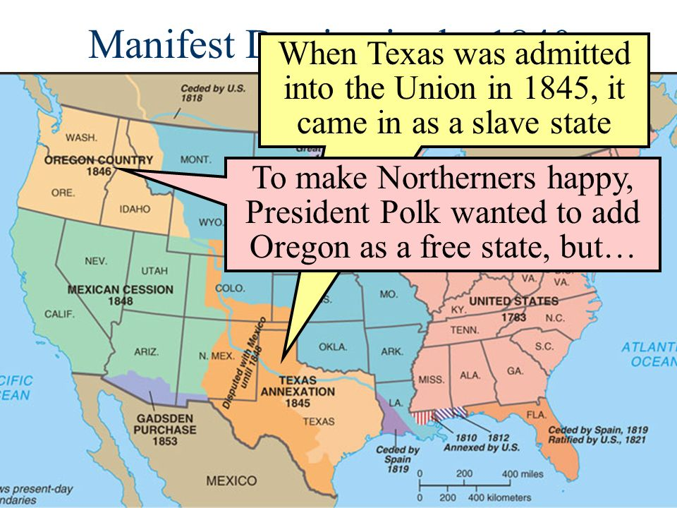 Manifest Destiny in the 1840s When Texas was admitted into the Union in 1845, it came in as a slave state To make Northerners happy, President Polk wa