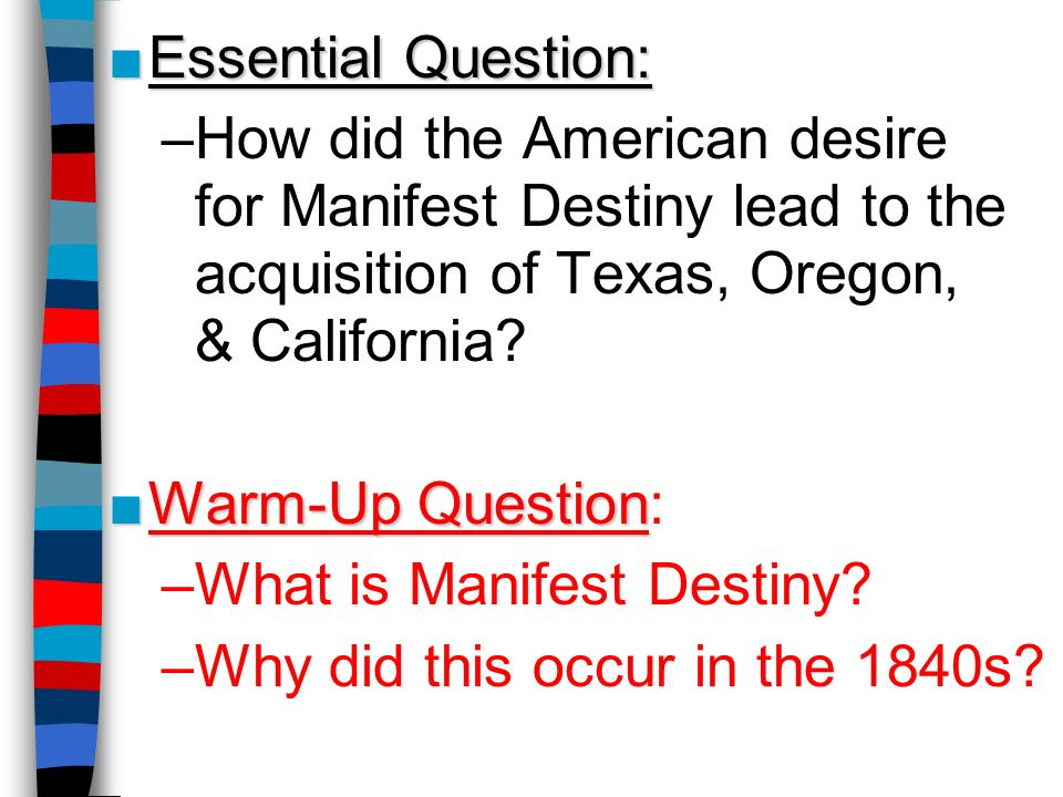 Essential Question:Essential Question: –How did the American desire for Manifest Destiny lead to the acquisition of Texas, Oregon, & California? Warm-