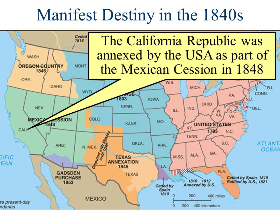 Manifest Destiny in the 1840s The California Republic was annexed by the USA as part of the Mexican Cession in 1848