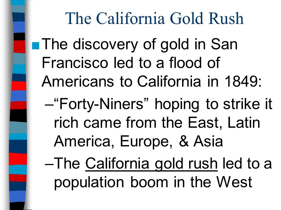 The California Gold Rush The discovery of gold in San Francisco led to a flood of Americans to California in 1849: –Forty-Niners hoping to strike it r