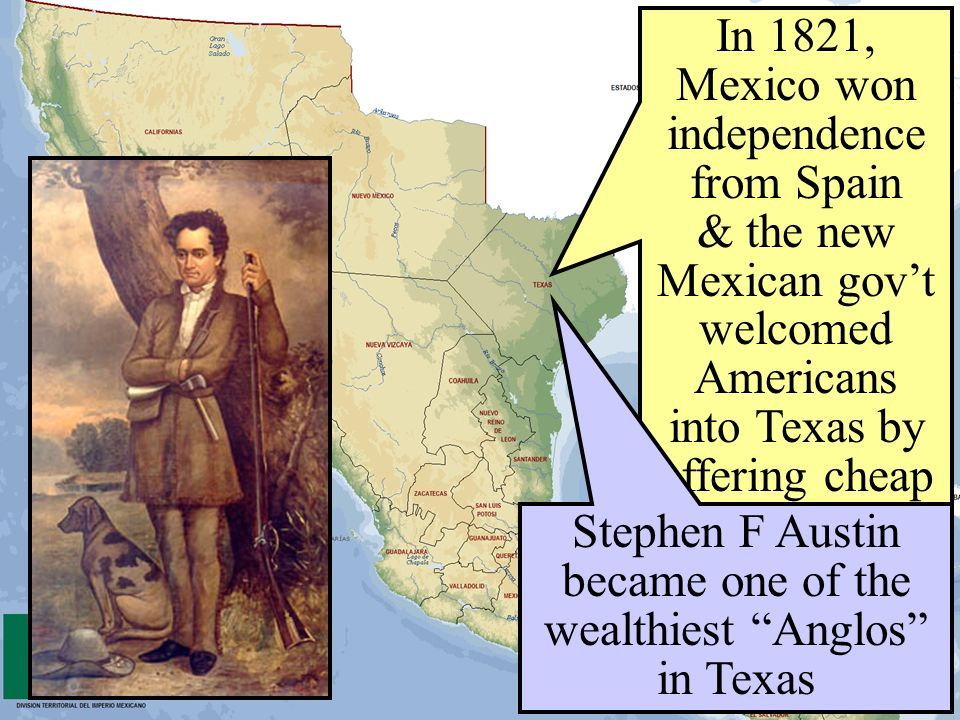 In 1821, Mexico won independence from Spain & the new Mexican govt welcomed Americans into Texas by offering cheap land Stephen F Austin became one of