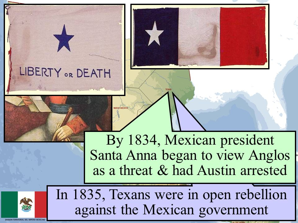 In 1835, Texans were in open rebellion against the Mexican government By 1834, Mexican president Santa Anna began to view Anglos as a threat & had Aus