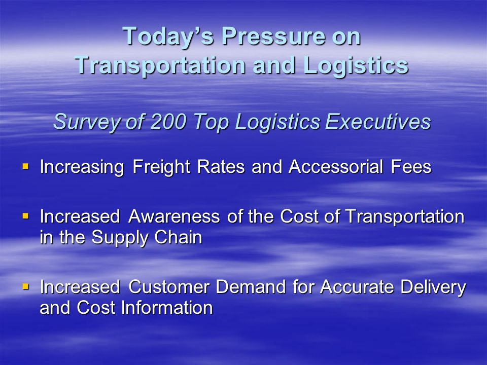 Increasing Freight Rates and Accessorial Fees Increasing Freight Rates and Accessorial Fees Increased Awareness of the Cost of Transportation in the Supply Chain Increased Awareness of the Cost of Transportation in the Supply Chain Increased Customer Demand for Accurate Delivery and Cost Information Increased Customer Demand for Accurate Delivery and Cost Information Todays Pressure on Transportation and Logistics Survey of 200 Top Logistics Executives