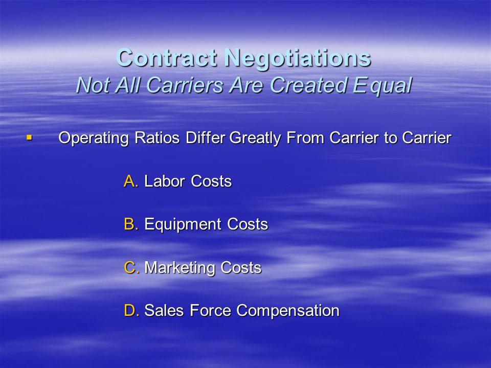 Operating Ratios Differ Greatly From Carrier to Carrier Operating Ratios Differ Greatly From Carrier to Carrier A.Labor Costs B.Equipment Costs C.Marketing Costs D.Sales Force Compensation Contract Negotiations Not All Carriers Are Created Equal