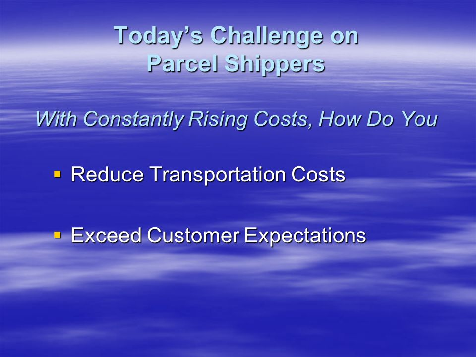 Reduce Transportation Costs Reduce Transportation Costs Exceed Customer Expectations Exceed Customer Expectations Todays Challenge on Parcel Shippers With Constantly Rising Costs, How Do You
