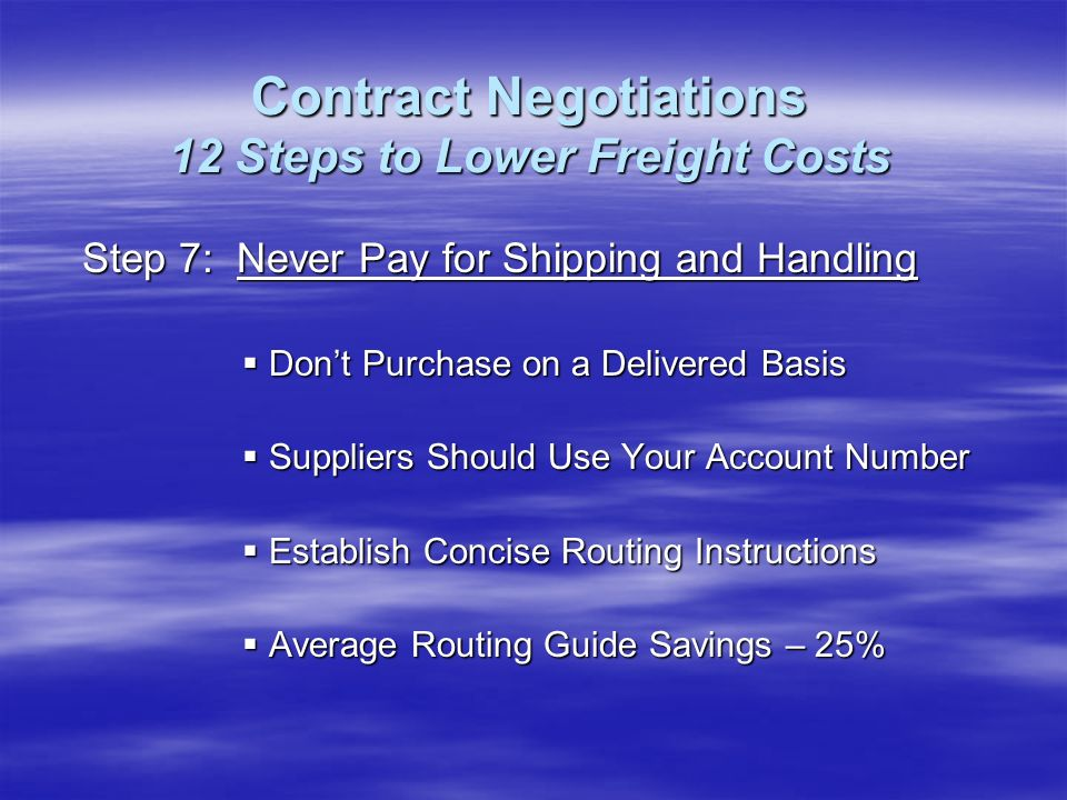 Step 7: Never Pay for Shipping and Handling Dont Purchase on a Delivered Basis Dont Purchase on a Delivered Basis Suppliers Should Use Your Account Number Suppliers Should Use Your Account Number Establish Concise Routing Instructions Establish Concise Routing Instructions Average Routing Guide Savings – 25% Average Routing Guide Savings – 25% Contract Negotiations 12 Steps to Lower Freight Costs
