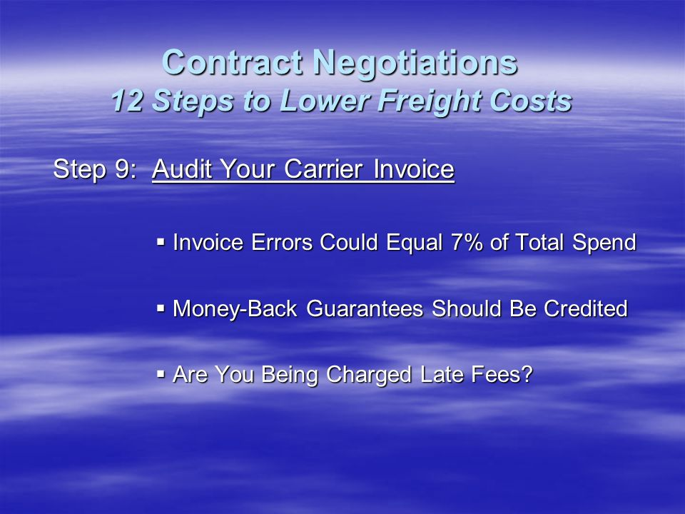 Step 9: Audit Your Carrier Invoice Invoice Errors Could Equal 7% of Total Spend Invoice Errors Could Equal 7% of Total Spend Money-Back Guarantees Should Be Credited Money-Back Guarantees Should Be Credited Are You Being Charged Late Fees.
