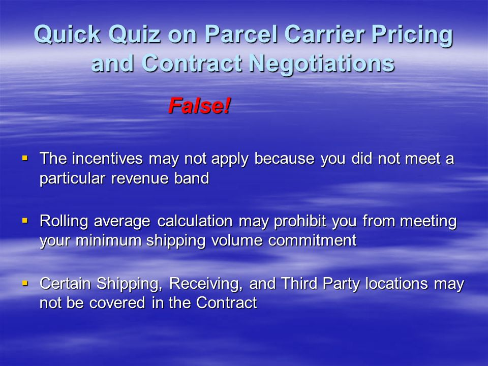 Quick Quiz on Parcel Carrier Pricing and Contract Negotiations As a long term customer of my Parcel Carrier I am assured of lower rates than a new customer with similar shipping characteristics.