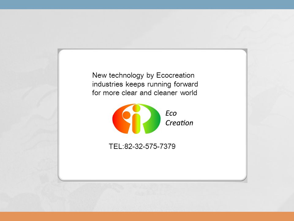 72-13 TEL:82-32-575-7379 New technology by Ecocreation industries keeps running forward for more clear and cleaner world