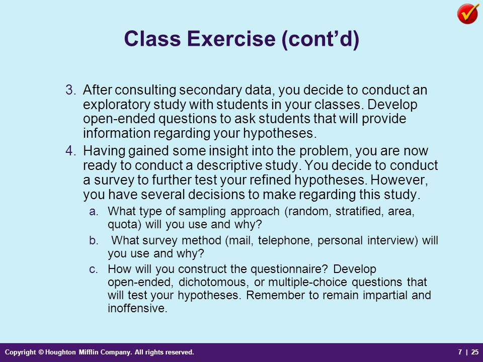 Copyright © Houghton Mifflin Company. All rights reserved.7 | 25 Class Exercise (contd) 3.After consulting secondary data, you decide to conduct an ex