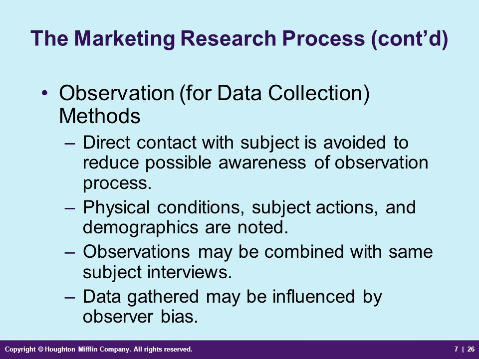 Copyright © Houghton Mifflin Company. All rights reserved.7 | 26 The Marketing Research Process (contd) Observation (for Data Collection) Methods –Dir