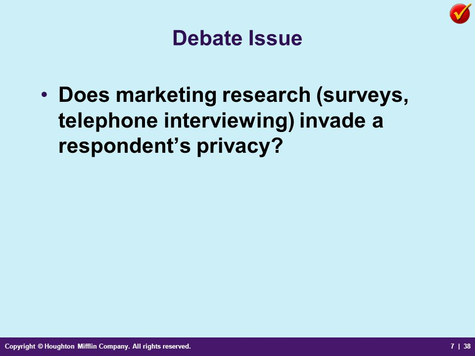 Copyright © Houghton Mifflin Company. All rights reserved.7 | 38 Debate Issue Does marketing research (surveys, telephone interviewing) invade a respo