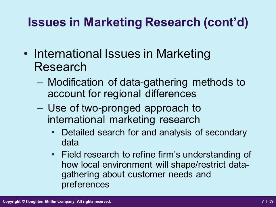Copyright © Houghton Mifflin Company. All rights reserved.7 | 39 Issues in Marketing Research (contd) International Issues in Marketing Research –Modi