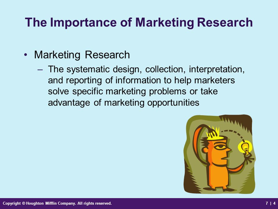 Copyright © Houghton Mifflin Company. All rights reserved.7 | 4 The Importance of Marketing Research Marketing Research –The systematic design, collec