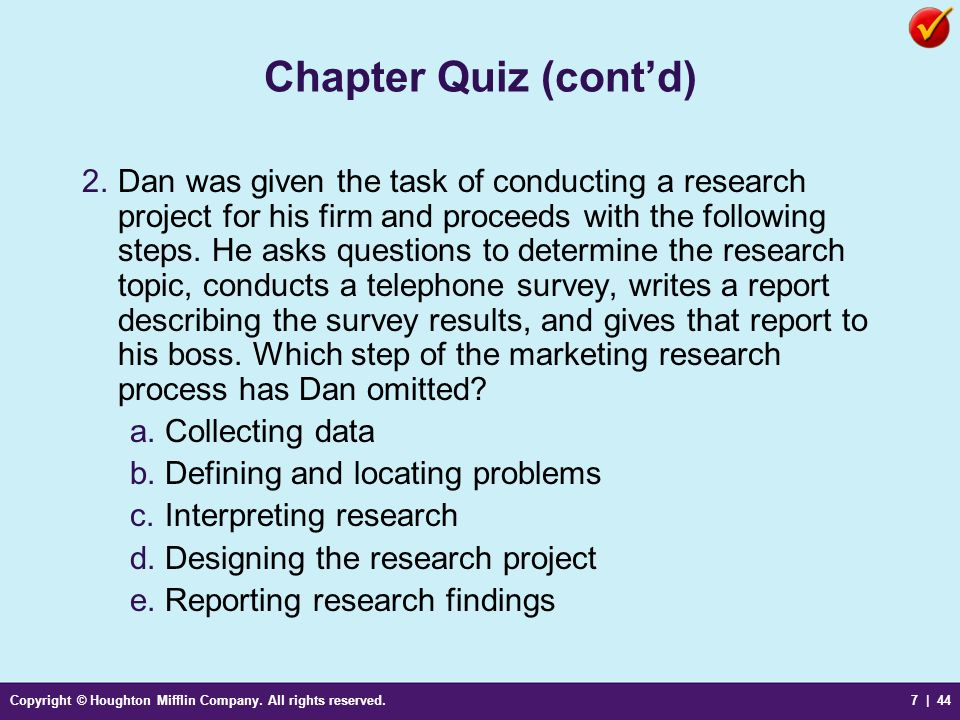Copyright © Houghton Mifflin Company. All rights reserved.7 | 44 Chapter Quiz (contd) 2.Dan was given the task of conducting a research project for hi