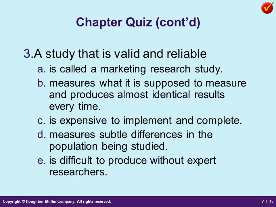 Copyright © Houghton Mifflin Company. All rights reserved.7 | 45 Chapter Quiz (contd) 3.A study that is valid and reliable a.is called a marketing res