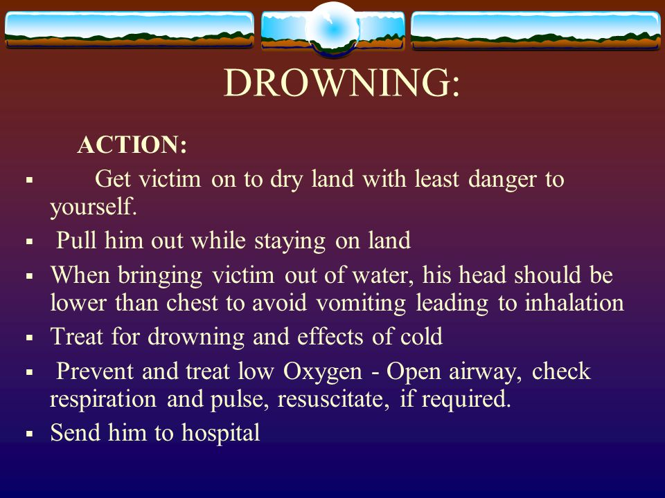 DROWNING: ACTION: Get victim on to dry land with least danger to yourself. Pull him out while staying on land When bringing victim out of water, his h