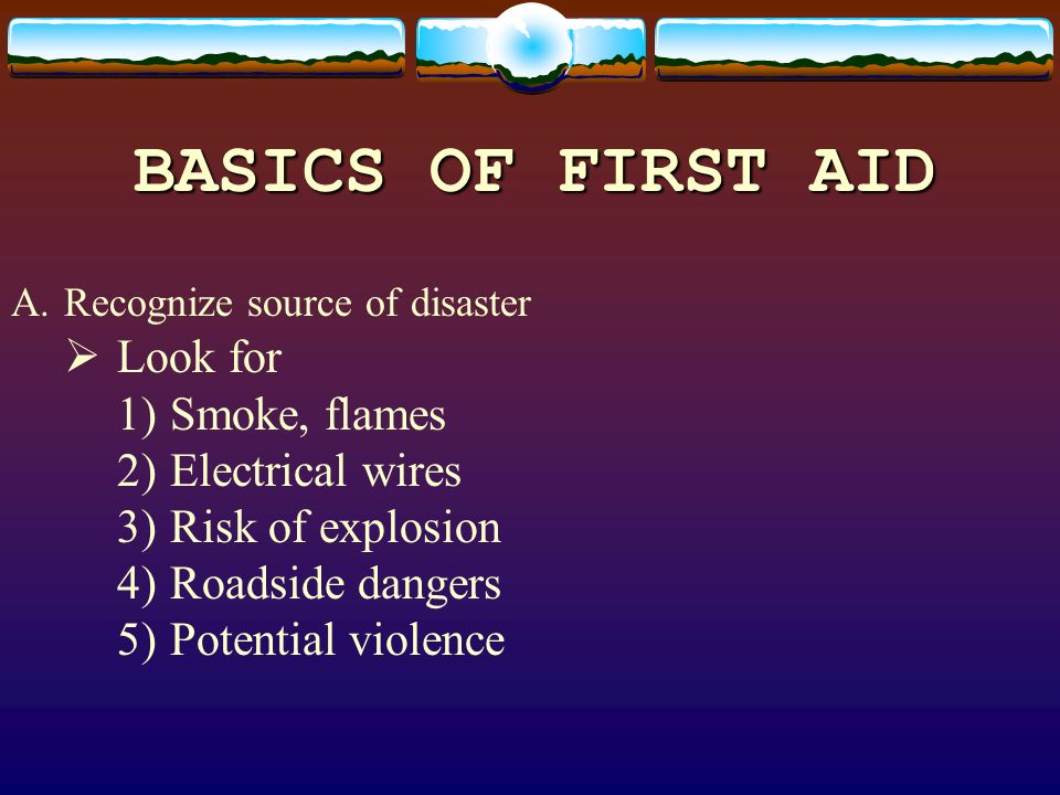 BASICS OF FIRST AID A.Recognize source of disaster Look for 1)Smoke, flames 2)Electrical wires 3)Risk of explosion 4)Roadside dangers 5)Potential viol