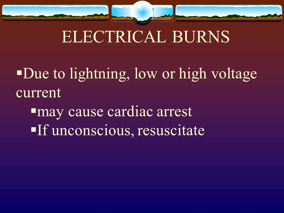 ELECTRICAL BURNS Due to lightning, low or high voltage current may cause cardiac arrest If unconscious, resuscitate