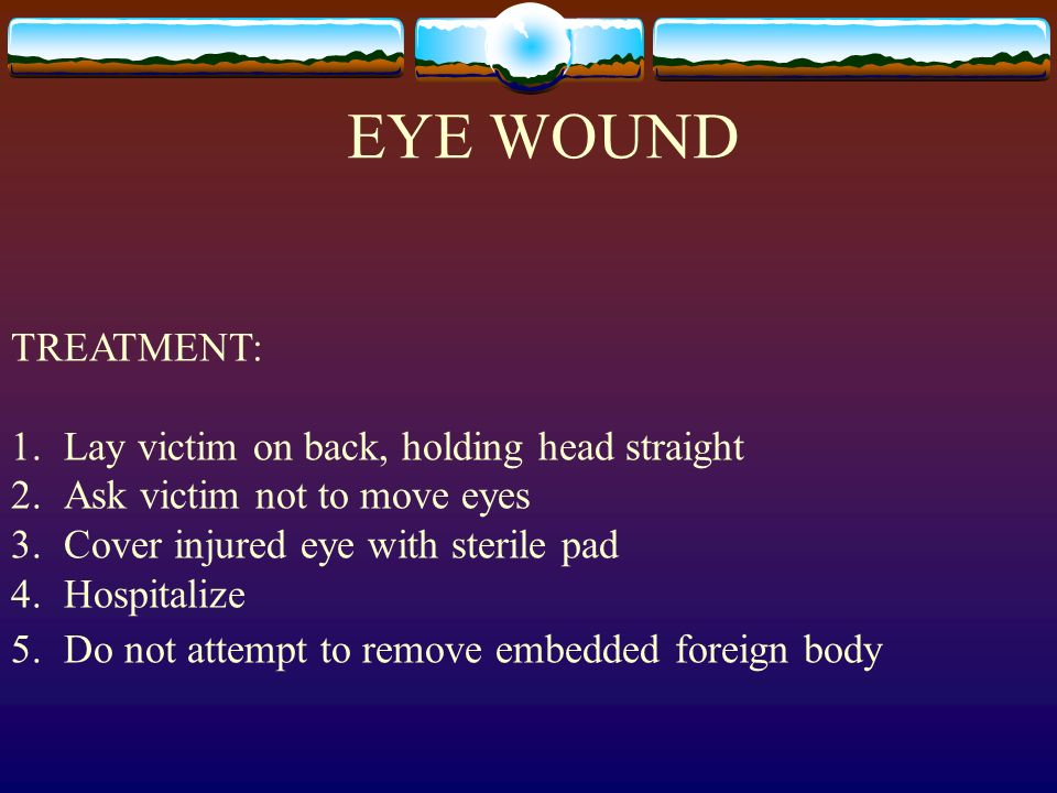 EYE WOUND TREATMENT: 1.Lay victim on back, holding head straight 2.Ask victim not to move eyes 3.Cover injured eye with sterile pad 4.Hospitalize 5.Do