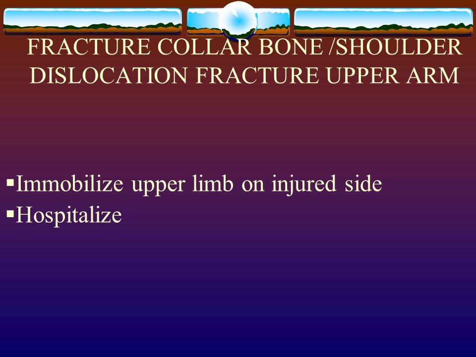FRACTURE COLLAR BONE /SHOULDER DISLOCATION FRACTURE UPPER ARM Immobilize upper limb on injured side Hospitalize