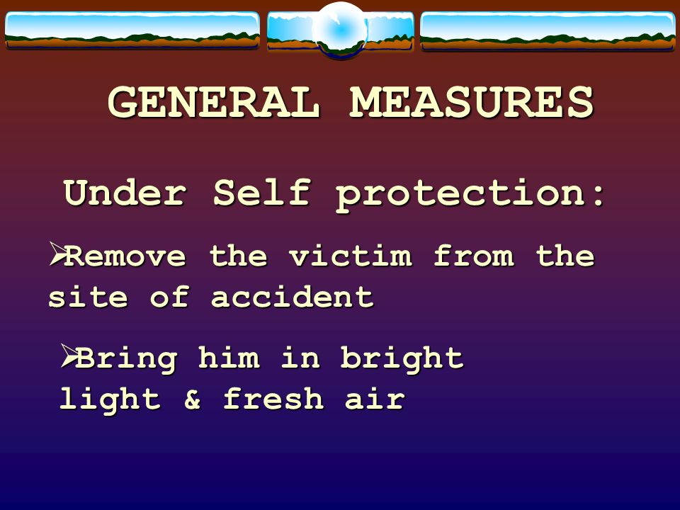 GENERAL MEASURES Under Self protection: Remove the victim from the site of accident Remove the victim from the site of accident Bring him in bright li