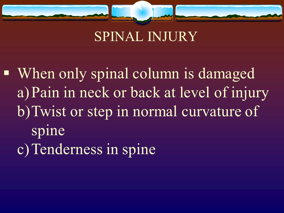 SPINAL INJURY When only spinal column is damaged a)Pain in neck or back at level of injury b)Twist or step in normal curvature of spine c)Tenderness i