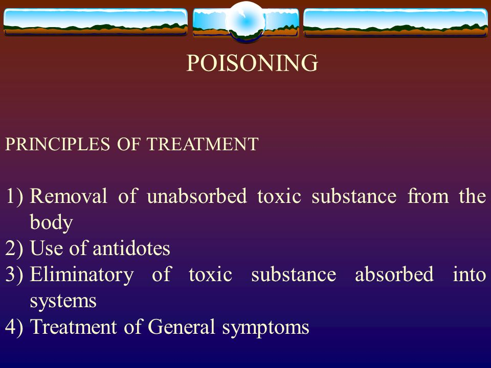 POISONING PRINCIPLES OF TREATMENT 1)Removal of unabsorbed toxic substance from the body 2)Use of antidotes 3)Eliminatory of toxic substance absorbed i